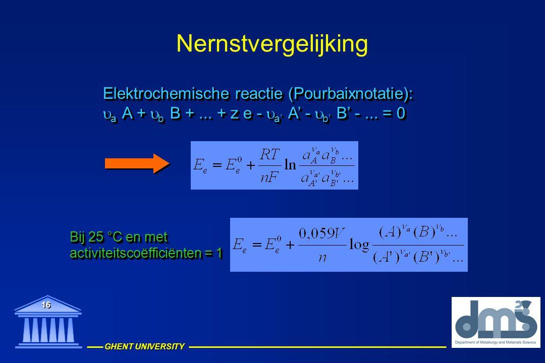GHENT UNIVERSITY 16 Nernstvergelijking Elektrochemische reactie (Pourbaixnotatie):  a  A +  b  B +... + z e -  a'  A' -  b'  B' -... = 0 Elekt
