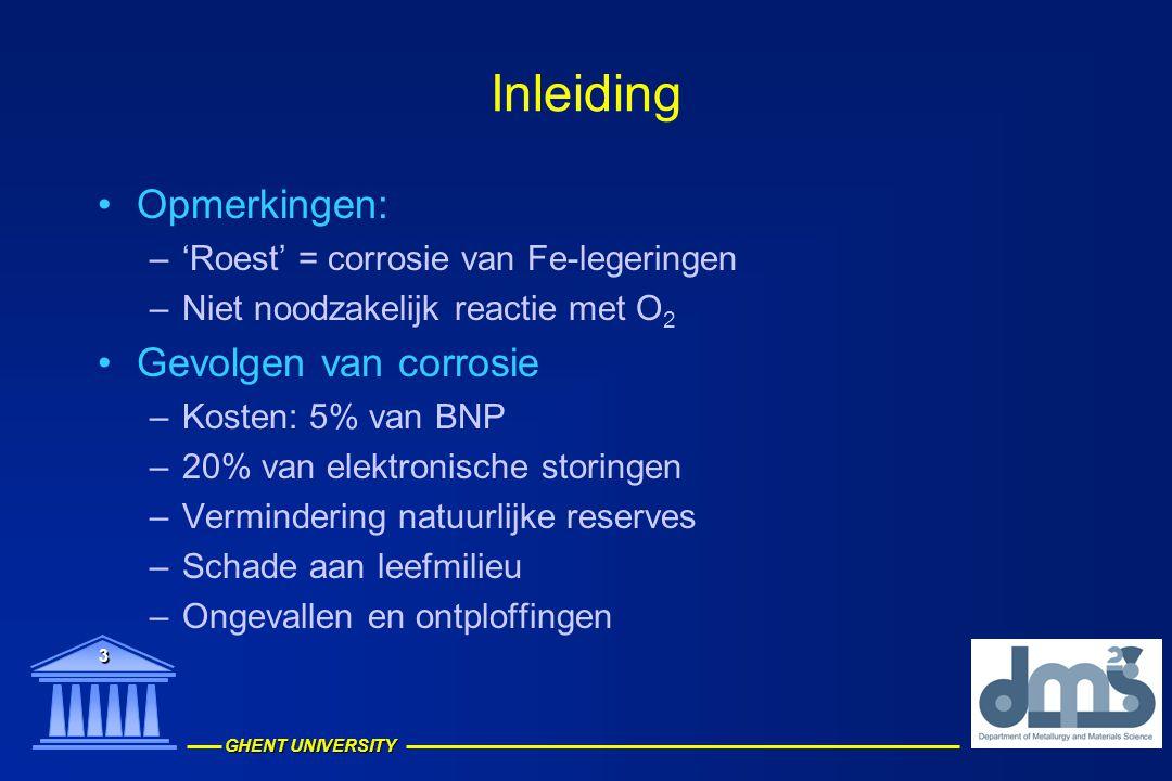 GHENT UNIVERSITY 4 Inleiding Corrosie en –weerstand bepaald door: –Metaal: samenstelling, structuur, heterogeniteiten, spanningen –Omgeving: samenstelling, concentratie reactieve stoffen, P, T, snelheid van beweging –Interface metaal/omgeving: kinetiek van oxidatie en oplossen, aard van corrosieprodukten, groei van oppervlakfilm