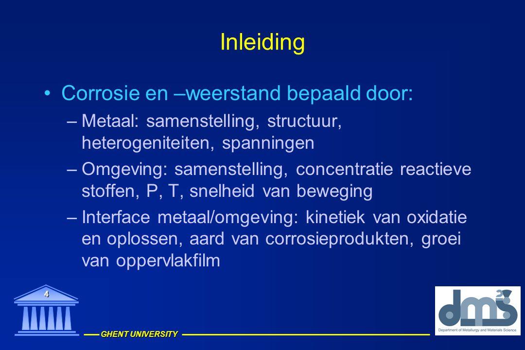 GHENT UNIVERSITY 4 Inleiding Corrosie en –weerstand bepaald door: –Metaal: samenstelling, structuur, heterogeniteiten, spanningen –Omgeving: samenstel