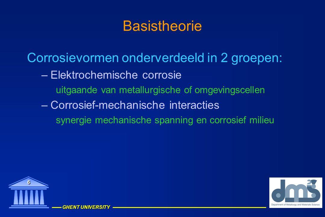 GHENT UNIVERSITY 6 Basistheorie Corrosievormen onderverdeeld in 2 groepen: –Elektrochemische corrosie uitgaande van metallurgische of omgevingscellen