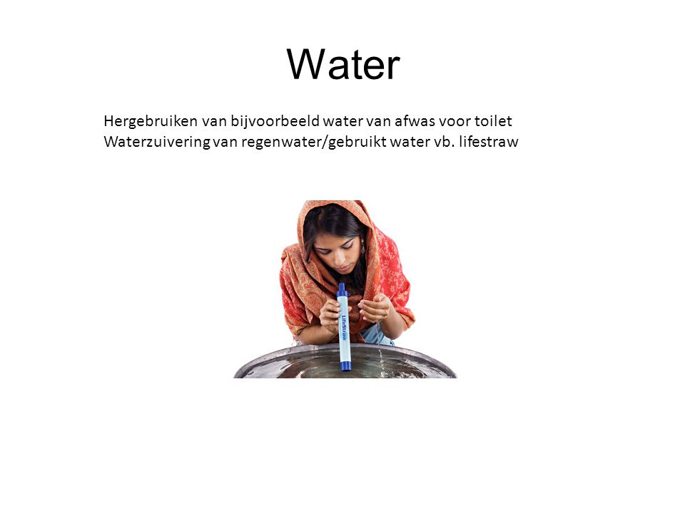 Water Hergebruiken van bijvoorbeeld water van afwas voor toilet Waterzuivering van regenwater/gebruikt water vb. lifestraw
