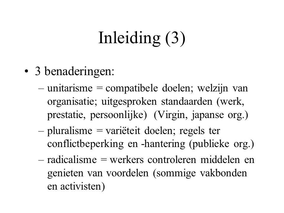 Inleiding (3) 3 benaderingen: –unitarisme = compatibele doelen; welzijn van organisatie; uitgesproken standaarden (werk, prestatie, persoonlijke) (Virgin, japanse org.) –pluralisme = variëteit doelen; regels ter conflictbeperking en -hantering (publieke org.) –radicalisme = werkers controleren middelen en genieten van voordelen (sommige vakbonden en activisten)