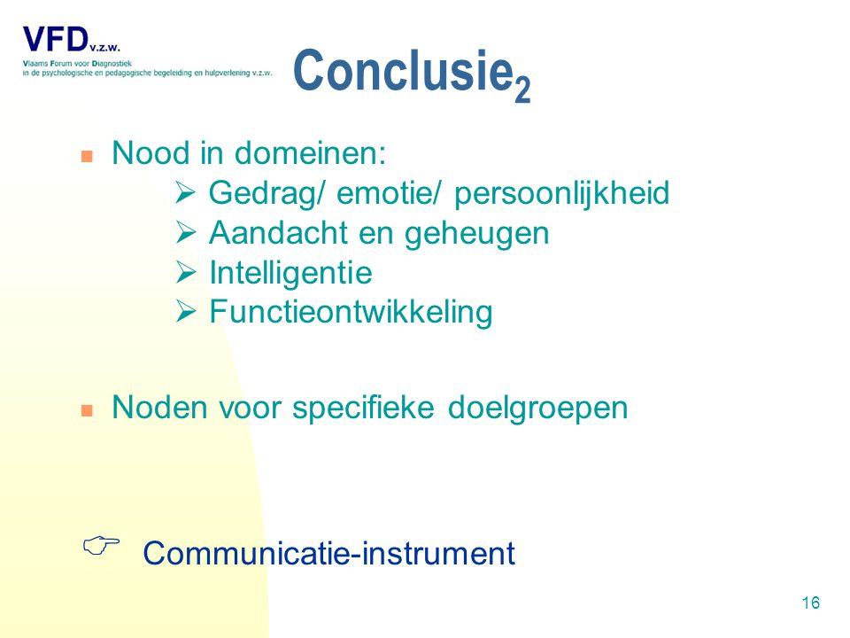 16 Nood in domeinen:  Gedrag/ emotie/ persoonlijkheid  Aandacht en geheugen  Intelligentie  Functieontwikkeling Noden voor specifieke doelgroepen  Communicatie-instrument Conclusie 2