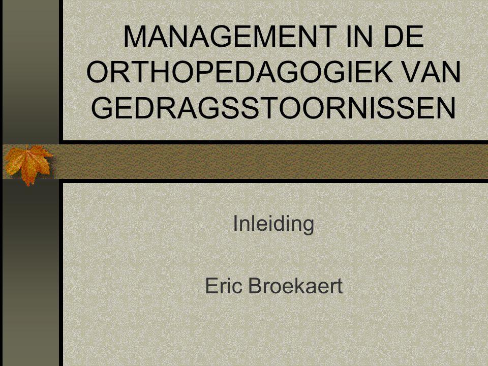 MANAGEMENT IN DE ORTHOPEDAGOGIEK VAN GEDRAGSSTOORNISSEN Inleiding Eric Broekaert