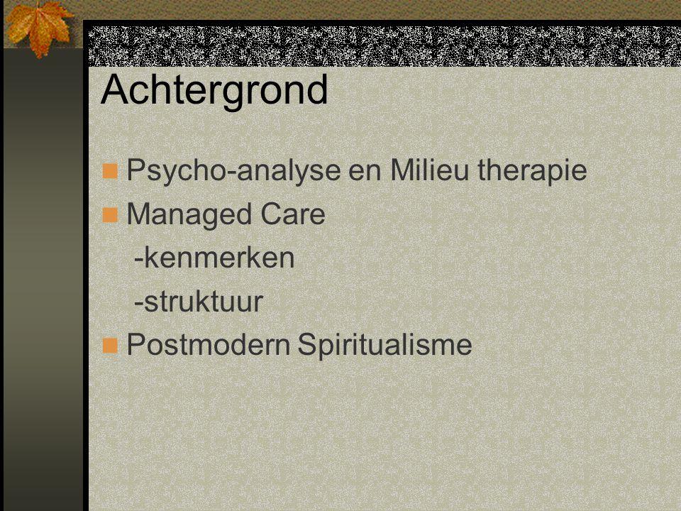 Achtergrond Psycho-analyse en Milieu therapie Managed Care -kenmerken -struktuur Postmodern Spiritualisme