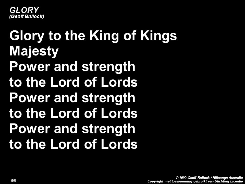 Copyright met toestemming gebruikt van Stichting Licentie © 1990 Geoff Bullock / Hillsongs Australia 5/5 GLORY (Geoff Bullock) Glory to the King of Kings Majesty Power and strength to the Lord of Lords Power and strength to the Lord of Lords Power and strength to the Lord of Lords