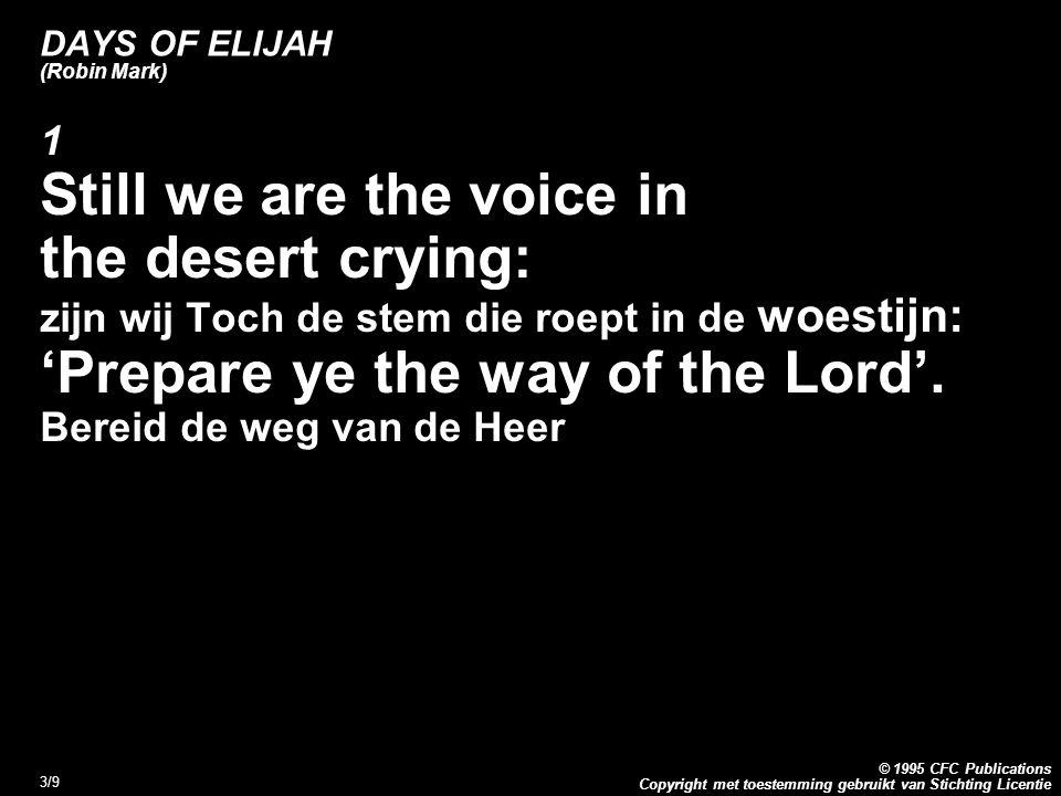 Copyright met toestemming gebruikt van Stichting Licentie © 1995 CFC Publications 3/9 DAYS OF ELIJAH (Robin Mark) 1 Still we are the voice in the desert crying: zijn wij Toch de stem die roept in de woestijn: 'Prepare ye the way of the Lord'.