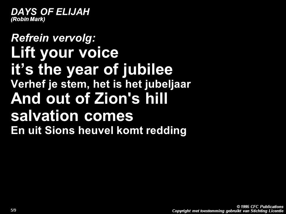 Copyright met toestemming gebruikt van Stichting Licentie © 1995 CFC Publications 5/9 DAYS OF ELIJAH (Robin Mark) Refrein vervolg: Lift your voice it's the year of jubilee Verhef je stem, het is het jubeljaar And out of Zion s hill salvation comes En uit Sions heuvel komt redding