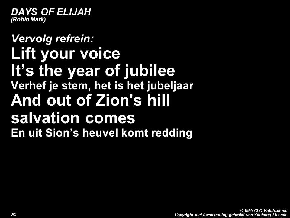 Copyright met toestemming gebruikt van Stichting Licentie © 1995 CFC Publications 9/9 DAYS OF ELIJAH (Robin Mark) Vervolg refrein: Lift your voice It's the year of jubilee Verhef je stem, het is het jubeljaar And out of Zion s hill salvation comes En uit Sion's heuvel komt redding