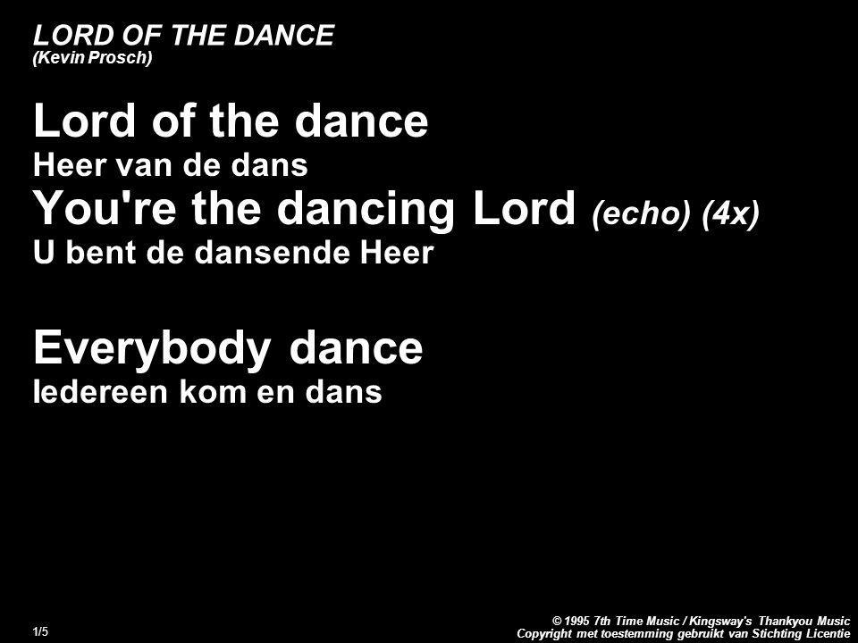 Copyright met toestemming gebruikt van Stichting Licentie © 1995 7th Time Music / Kingsway s Thankyou Music 1/5 LORD OF THE DANCE (Kevin Prosch) Lord of the dance Heer van de dans You re the dancing Lord (echo) (4x) U bent de dansende Heer Everybody dance Iedereen kom en dans