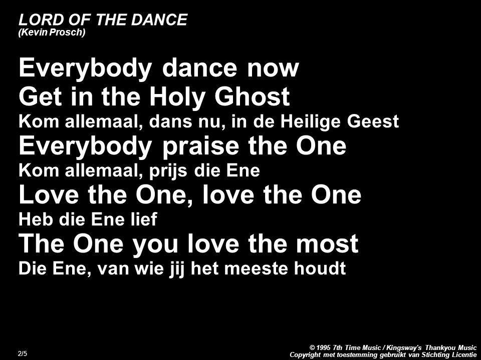 Copyright met toestemming gebruikt van Stichting Licentie © 1995 7th Time Music / Kingsway s Thankyou Music 2/5 LORD OF THE DANCE (Kevin Prosch) Everybody dance now Get in the Holy Ghost Kom allemaal, dans nu, in de Heilige Geest Everybody praise the One Kom allemaal, prijs die Ene Love the One, love the One Heb die Ene lief The One you love the most Die Ene, van wie jij het meeste houdt