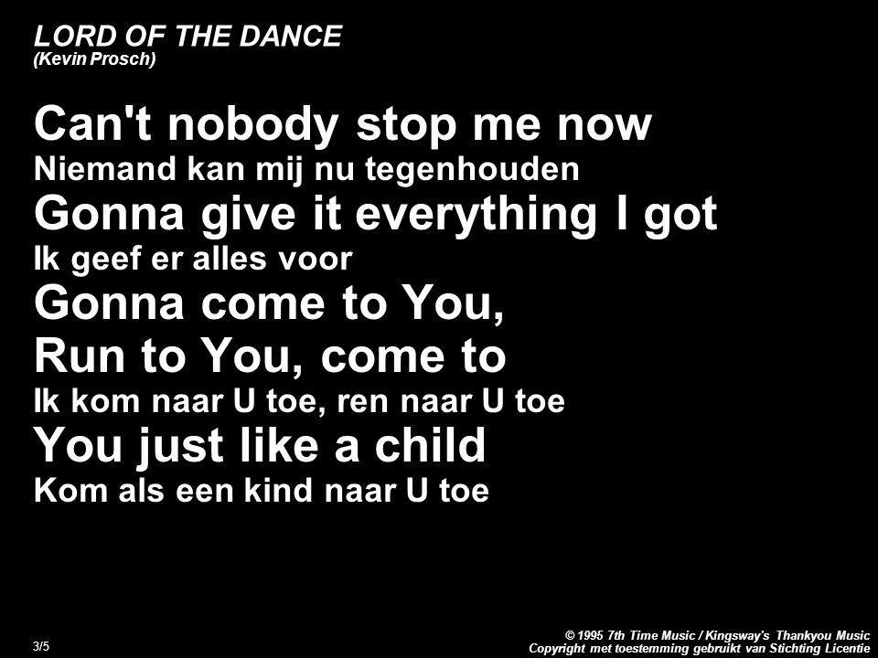 Copyright met toestemming gebruikt van Stichting Licentie © 1995 7th Time Music / Kingsway s Thankyou Music 3/5 LORD OF THE DANCE (Kevin Prosch) Can t nobody stop me now Niemand kan mij nu tegenhouden Gonna give it everything I got Ik geef er alles voor Gonna come to You, Run to You, come to Ik kom naar U toe, ren naar U toe You just like a child Kom als een kind naar U toe