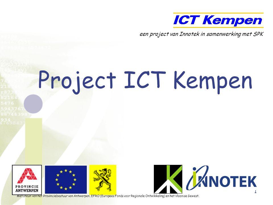 1 Project ICT Kempen een project van Innotek in samenwerking met SPK Met steun van het Provinciebestuur van Antwerpen, EFRO (Europees Fonds voor Regionale Ontwikkeling) en het Vlaamse Gewest.