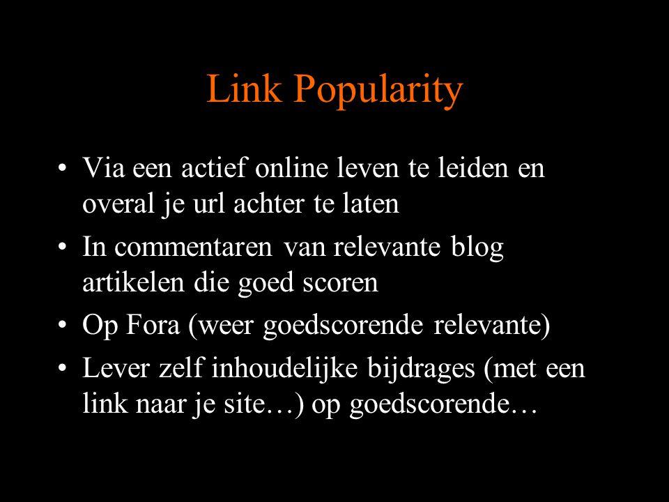 Link Popularity Via een actief online leven te leiden en overal je url achter te laten In commentaren van relevante blog artikelen die goed scoren Op Fora (weer goedscorende relevante) Lever zelf inhoudelijke bijdrages (met een link naar je site…) op goedscorende…