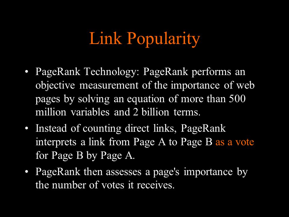 Link Popularity PageRank Technology: PageRank performs an objective measurement of the importance of web pages by solving an equation of more than 500 million variables and 2 billion terms.