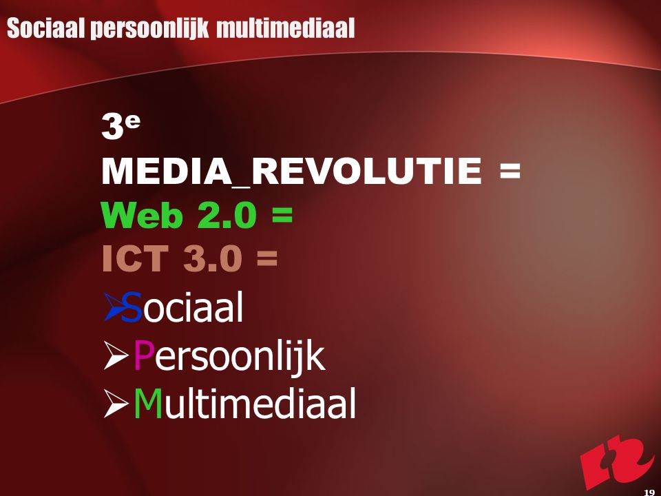 3 e MEDIA_REVOLUTIE = Web 2.0 = ICT 3.0 =  Sociaal  Persoonlijk  Multimediaal Sociaal persoonlijk multimediaal 19