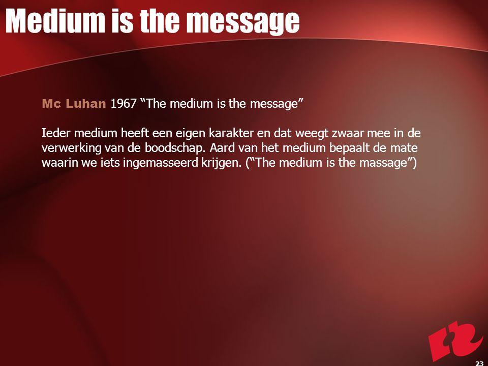 Mc Luhan 1967 The medium is the message Ieder medium heeft een eigen karakter en dat weegt zwaar mee in de verwerking van de boodschap.