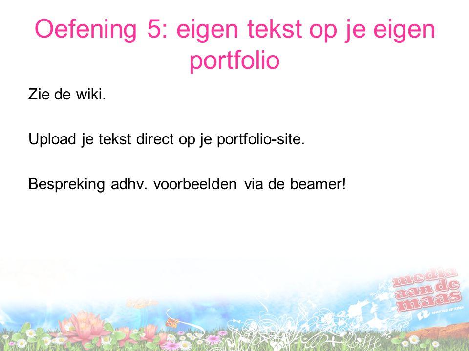 Oefening 5: eigen tekst op je eigen portfolio Zie de wiki. Upload je tekst direct op je portfolio-site. Bespreking adhv. voorbeelden via de beamer!