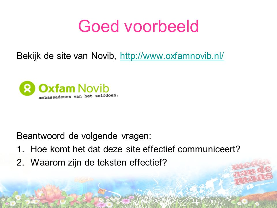 Goed voorbeeld Bekijk de site van Novib, http://www.oxfamnovib.nl/http://www.oxfamnovib.nl/ Beantwoord de volgende vragen: 1.Hoe komt het dat deze site effectief communiceert.