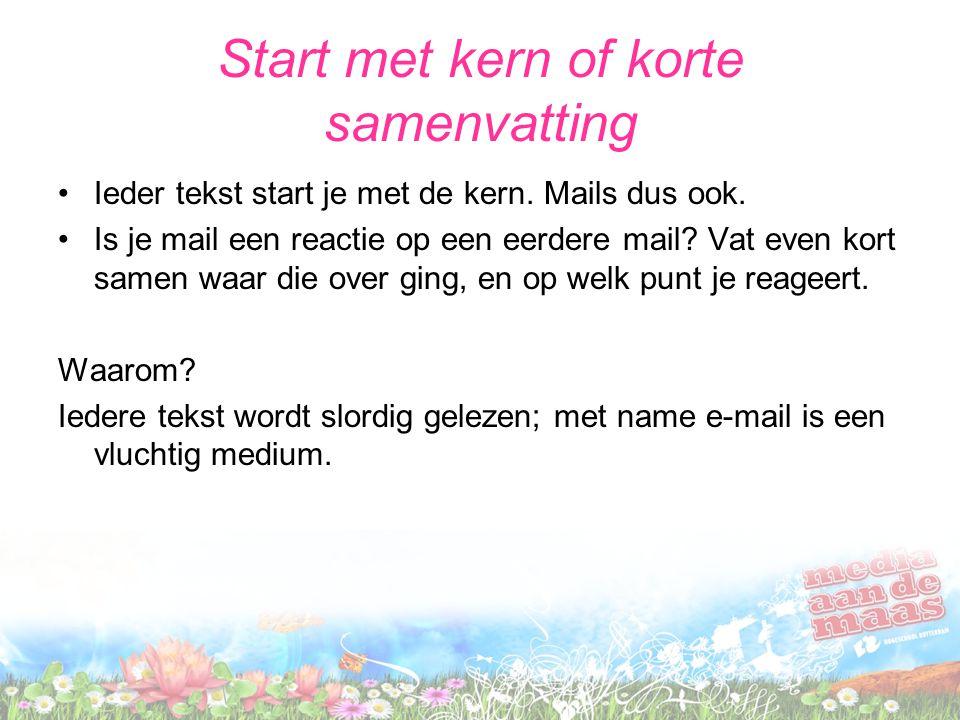 Start met kern of korte samenvatting Ieder tekst start je met de kern. Mails dus ook. Is je mail een reactie op een eerdere mail? Vat even kort samen