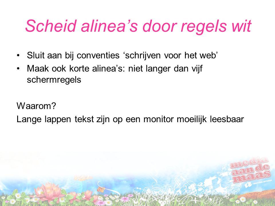 Scheid alinea's door regels wit Sluit aan bij conventies 'schrijven voor het web' Maak ook korte alinea's: niet langer dan vijf schermregels Waarom? L