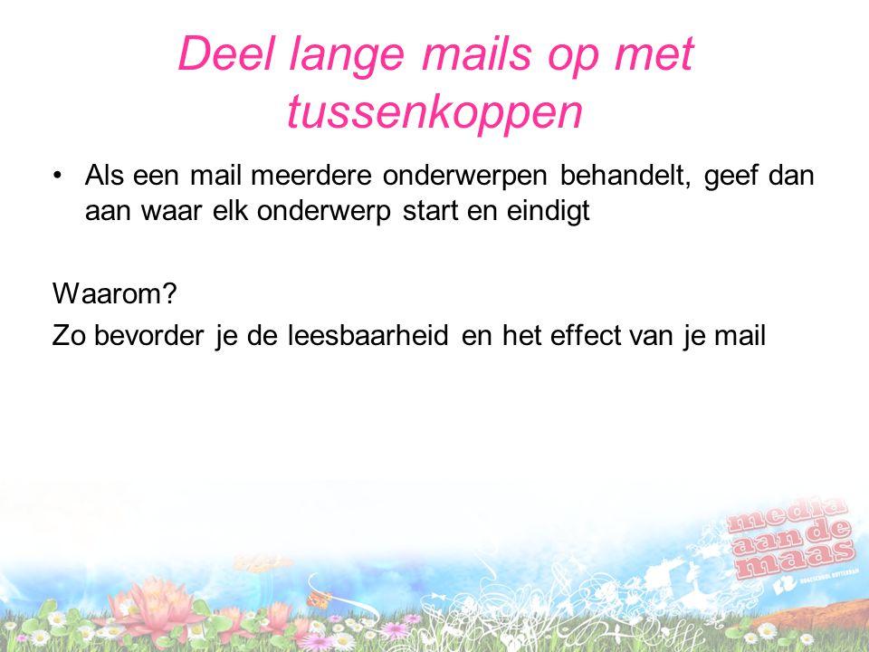 Deel lange mails op met tussenkoppen Als een mail meerdere onderwerpen behandelt, geef dan aan waar elk onderwerp start en eindigt Waarom? Zo bevorder