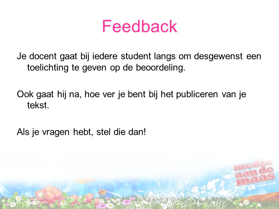 Feedback Je docent gaat bij iedere student langs om desgewenst een toelichting te geven op de beoordeling. Ook gaat hij na, hoe ver je bent bij het pu