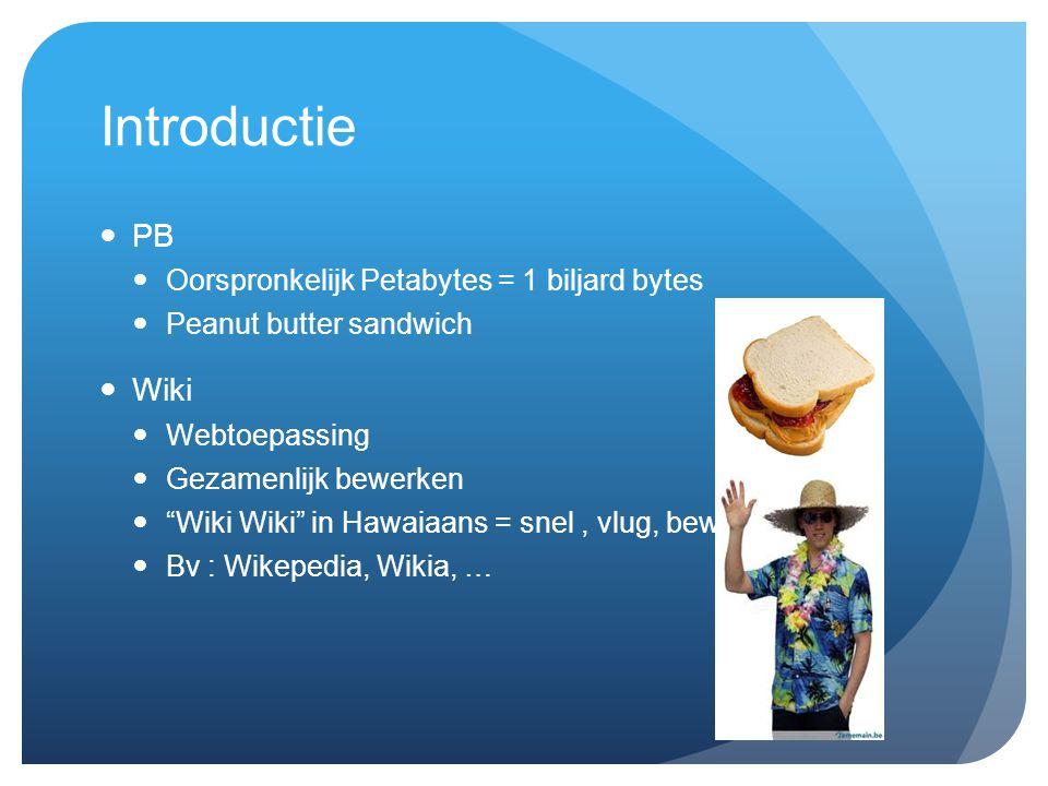 Introductie PB Oorspronkelijk Petabytes = 1 biljard bytes Peanut butter sandwich Wiki Webtoepassing Gezamenlijk bewerken Wiki Wiki in Hawaiaans = snel, vlug, beweeglijk Bv : Wikepedia, Wikia, …