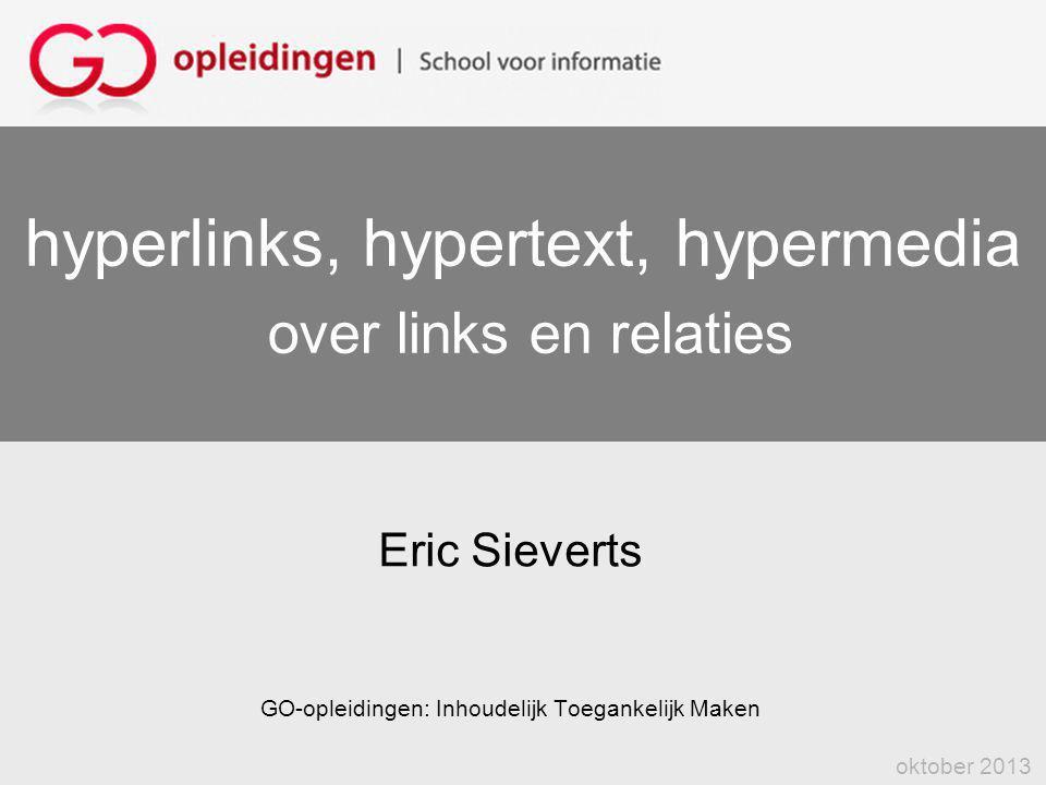 hyperlinks, hypertext, hypermedia over links en relaties Eric Sieverts GO-opleidingen: Inhoudelijk Toegankelijk Maken oktober 2013