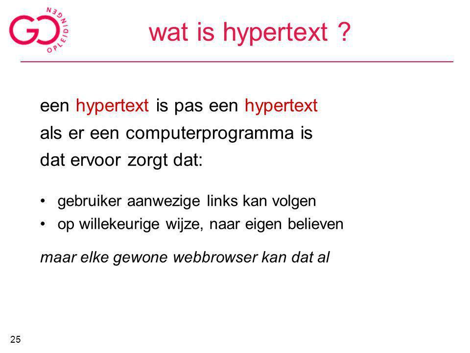 wat is hypertext ? een hypertext is pas een hypertext als er een computerprogramma is dat ervoor zorgt dat: gebruiker aanwezige links kan volgen op wi