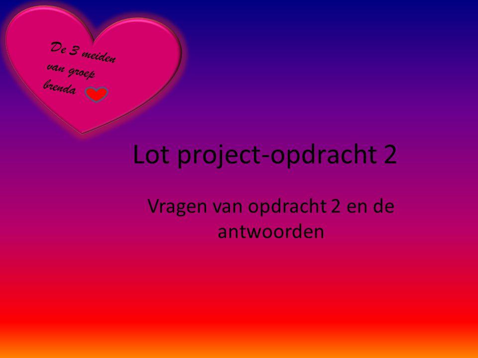 Lot project-opdracht 2 Vragen van opdracht 2 en de antwoorden De 3 meiden van groep brenda
