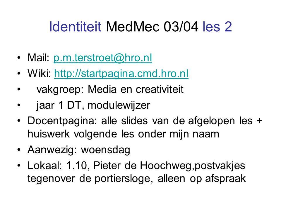 Identiteit MedMec 03/04 les 2 Mail: p.m.terstroet@hro.nlp.m.terstroet@hro.nl Wiki: http://startpagina.cmd.hro.nlhttp://startpagina.cmd.hro.nl vakgroep: Media en creativiteit jaar 1 DT, modulewijzer Docentpagina: alle slides van de afgelopen les + huiswerk volgende les onder mijn naam Aanwezig: woensdag Lokaal: 1.10, Pieter de Hoochweg,postvakjes tegenover de portiersloge, alleen op afspraak