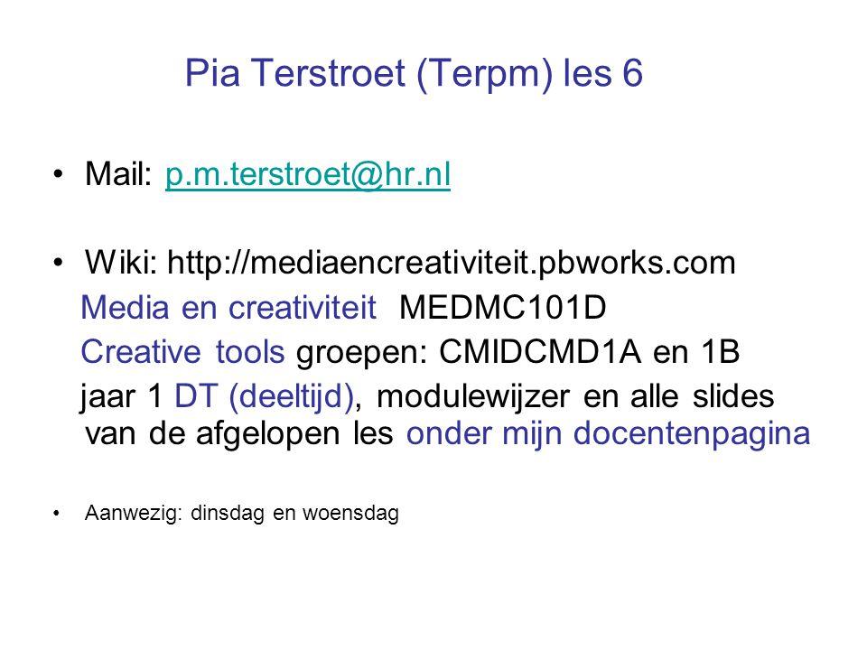 Pia Terstroet (Terpm) les 6 Mail: p.m.terstroet@hr.nlp.m.terstroet@hr.nl Wiki: http://mediaencreativiteit.pbworks.com Media en creativiteit MEDMC101D Creative tools groepen: CMIDCMD1A en 1B jaar 1 DT (deeltijd), modulewijzer en alle slides van de afgelopen les onder mijn docentenpagina Aanwezig: dinsdag en woensdag