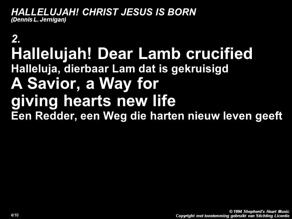 Copyright met toestemming gebruikt van Stichting Licentie © 1994 Shepherd's Heart Music 4/10 HALLELUJAH! CHRIST JESUS IS BORN (Dennis L. Jernigan) 2.