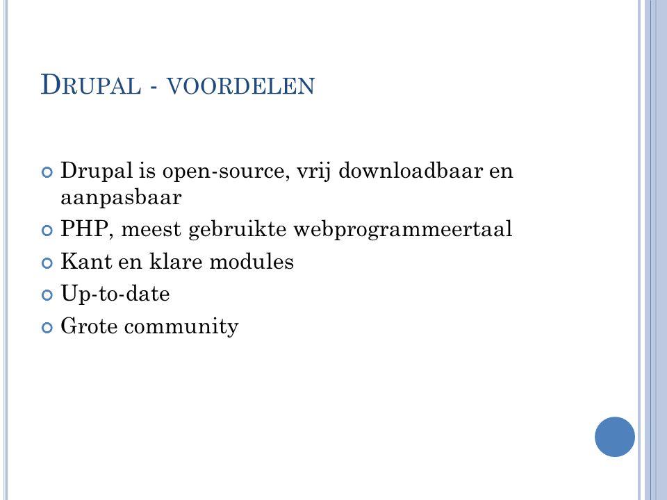 D RUPAL - VOORDELEN Drupal is open-source, vrij downloadbaar en aanpasbaar PHP, meest gebruikte webprogrammeertaal Kant en klare modules Up-to-date Gr