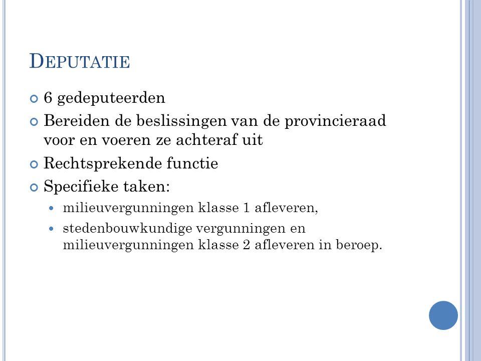 D EPUTATIE 6 gedeputeerden Bereiden de beslissingen van de provincieraad voor en voeren ze achteraf uit Rechtsprekende functie Specifieke taken: milie
