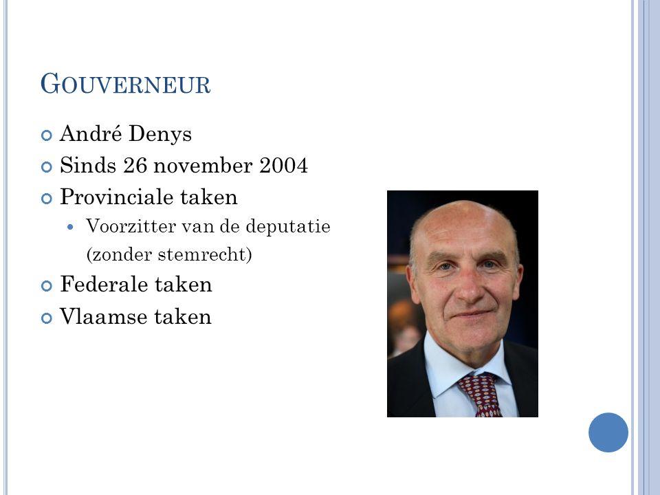 G OUVERNEUR André Denys Sinds 26 november 2004 Provinciale taken Voorzitter van de deputatie (zonder stemrecht) Federale taken Vlaamse taken