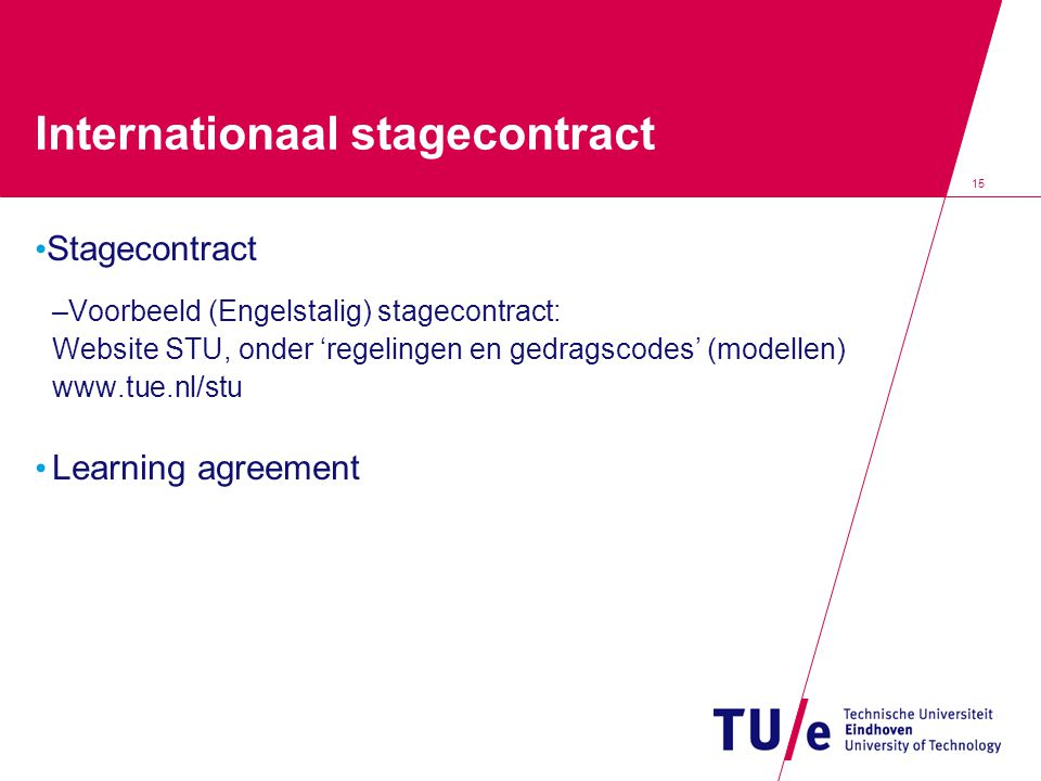 Internationaal stagecontract Stagecontract –Voorbeeld (Engelstalig) stagecontract: Website STU, onder 'regelingen en gedragscodes' (modellen) www.tue.