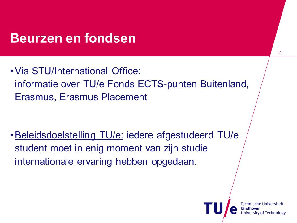 17 Beurzen en fondsen Via STU/International Office: informatie over TU/e Fonds ECTS-punten Buitenland, Erasmus, Erasmus Placement Beleidsdoelstelling