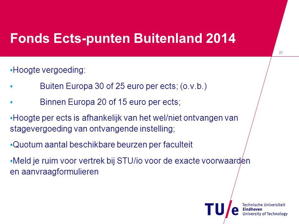 21 Fonds Ects-punten Buitenland 2014 Hoogte vergoeding: Buiten Europa 30 of 25 euro per ects; (o.v.b.) Binnen Europa 20 of 15 euro per ects; Hoogte per ects is afhankelijk van het wel/niet ontvangen van stagevergoeding van ontvangende instelling; Quotum aantal beschikbare beurzen per faculteit Meld je ruim voor vertrek bij STU/io voor de exacte voorwaarden en aanvraagformulieren