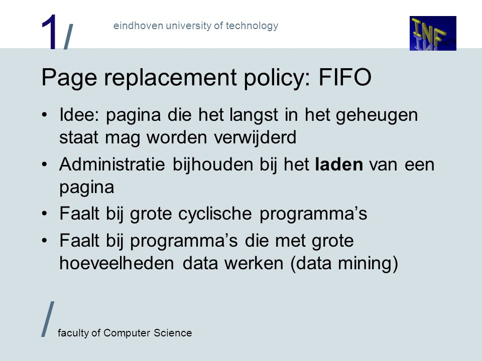 1/1/ / faculty of Computer Science eindhoven university of technology Page replacement policy: FIFO Idee: pagina die het langst in het geheugen staat