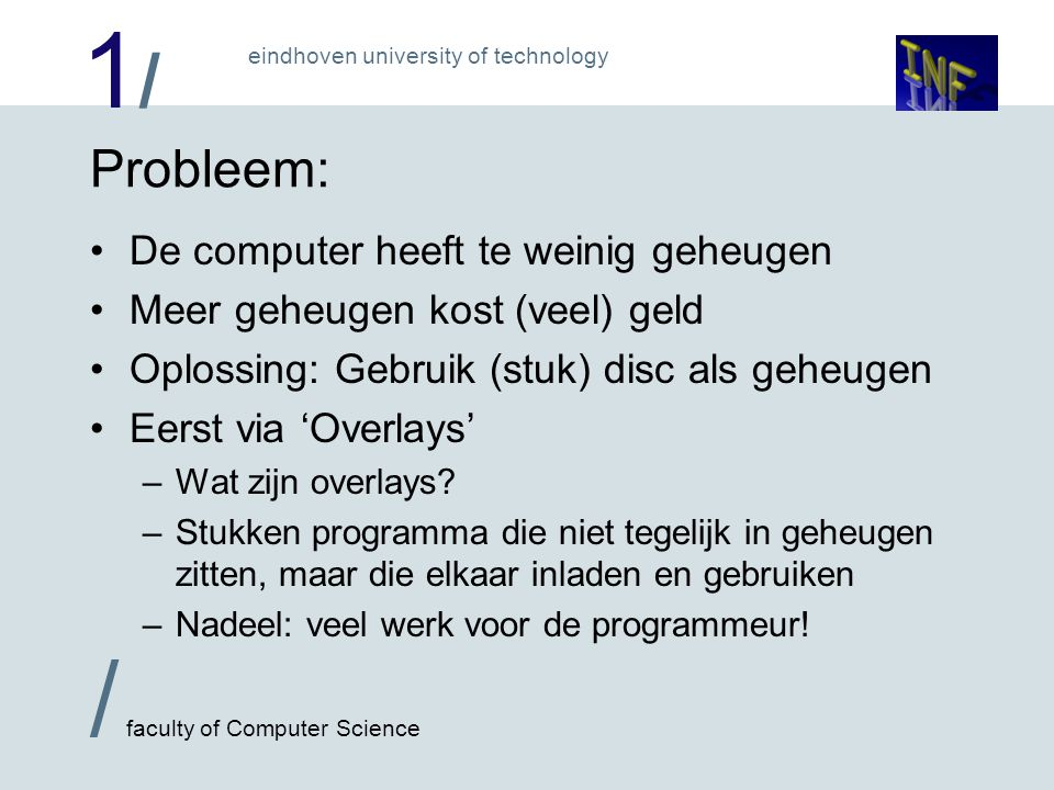 1/1/ / faculty of Computer Science eindhoven university of technology 4 3 2 1 0 3 2 1 0 FIFO: Falen bij lange cycles: Er is plaats voor 4 pagina's programma is 1 pagina lang; data 4 pagina's page 0 page 1 page 2 page 3 0 1 2 3 0 page 0 page 4 page 1 page 2 1 2 3 Ppage table geheugen