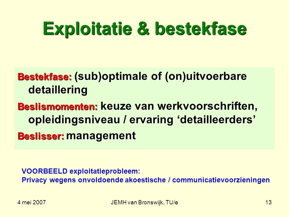 4 mei 2007JEMH van Bronswijk, TU/e13 Exploitatie & bestekfase Bestekfase: (sub)optimale of (on)uitvoerbare detaillering Beslismomenten: keuze van werkvoorschriften, opleidingsniveau / ervaring 'detailleerders' Beslisser: management VOORBEELD exploitatieprobleem: Privacy wegens onvoldoende akoestische / communicatievoorzieningen