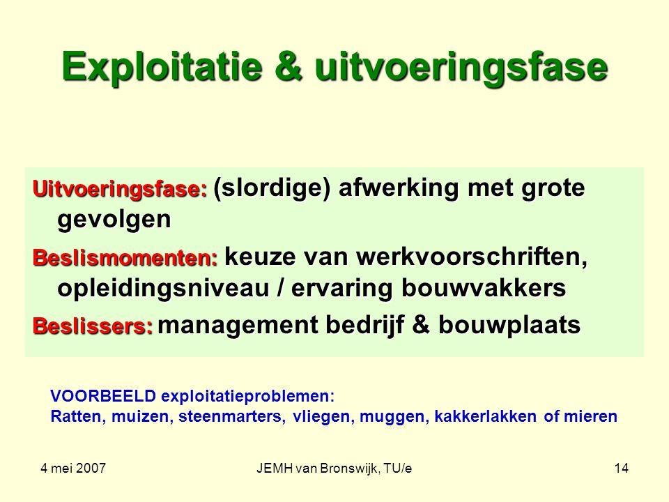 4 mei 2007JEMH van Bronswijk, TU/e14 Exploitatie & uitvoeringsfase Uitvoeringsfase: (slordige) afwerking met grote gevolgen Beslismomenten: keuze van