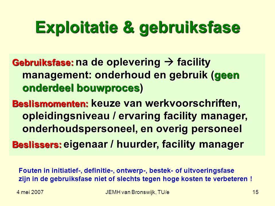 4 mei 2007JEMH van Bronswijk, TU/e15 Exploitatie & gebruiksfase Gebruiksfase: na de oplevering  facility management: onderhoud en gebruik (geen onder