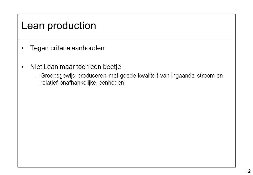 12 Lean production Tegen criteria aanhouden Niet Lean maar toch een beetje –Groepsgewijs produceren met goede kwaliteit van ingaande stroom en relatief onafhankelijke eenheden
