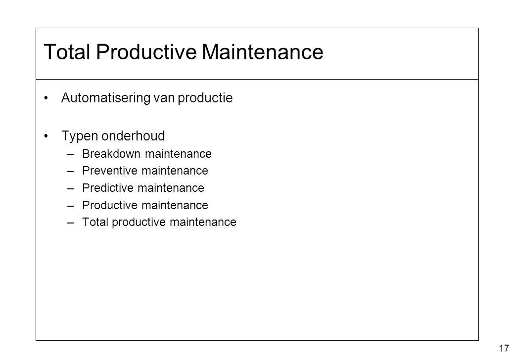 17 Total Productive Maintenance Automatisering van productie Typen onderhoud –Breakdown maintenance –Preventive maintenance –Predictive maintenance –P