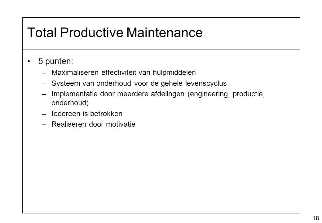 18 Total Productive Maintenance 5 punten: –Maximaliseren effectiviteit van hulpmiddelen –Systeem van onderhoud voor de gehele levenscyclus –Implementa