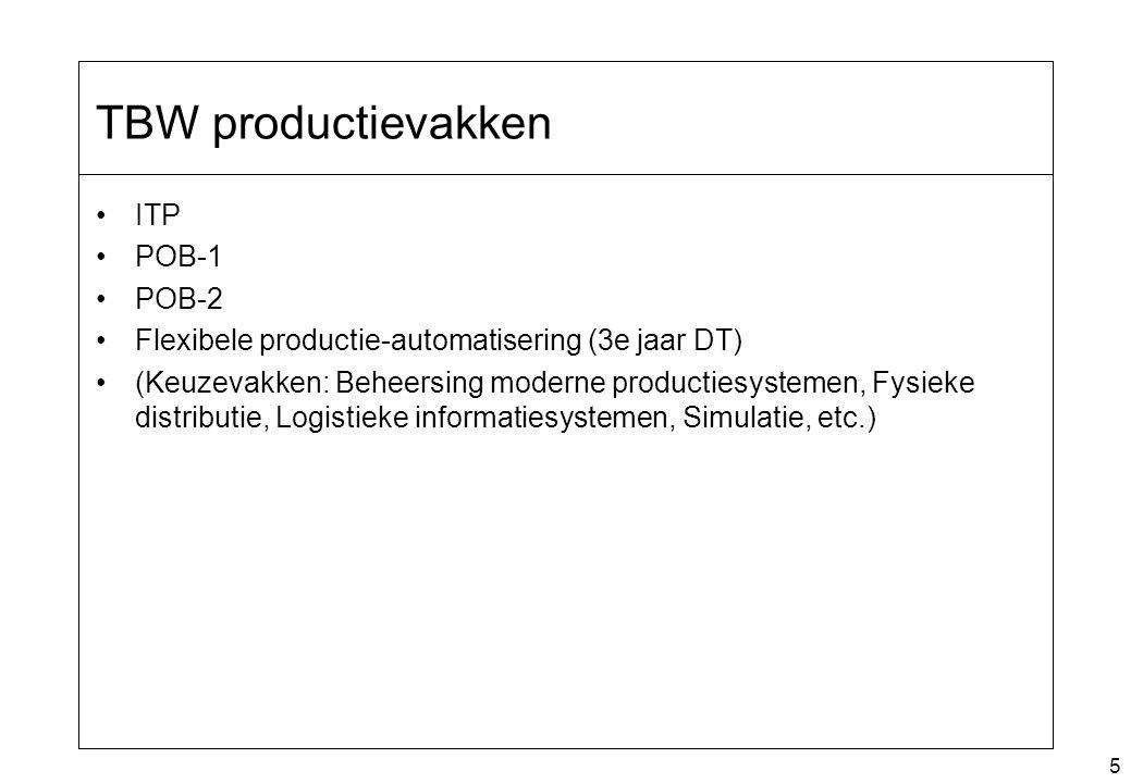 5 TBW productievakken ITP POB-1 POB-2 Flexibele productie-automatisering (3e jaar DT) (Keuzevakken: Beheersing moderne productiesystemen, Fysieke distributie, Logistieke informatiesystemen, Simulatie, etc.)