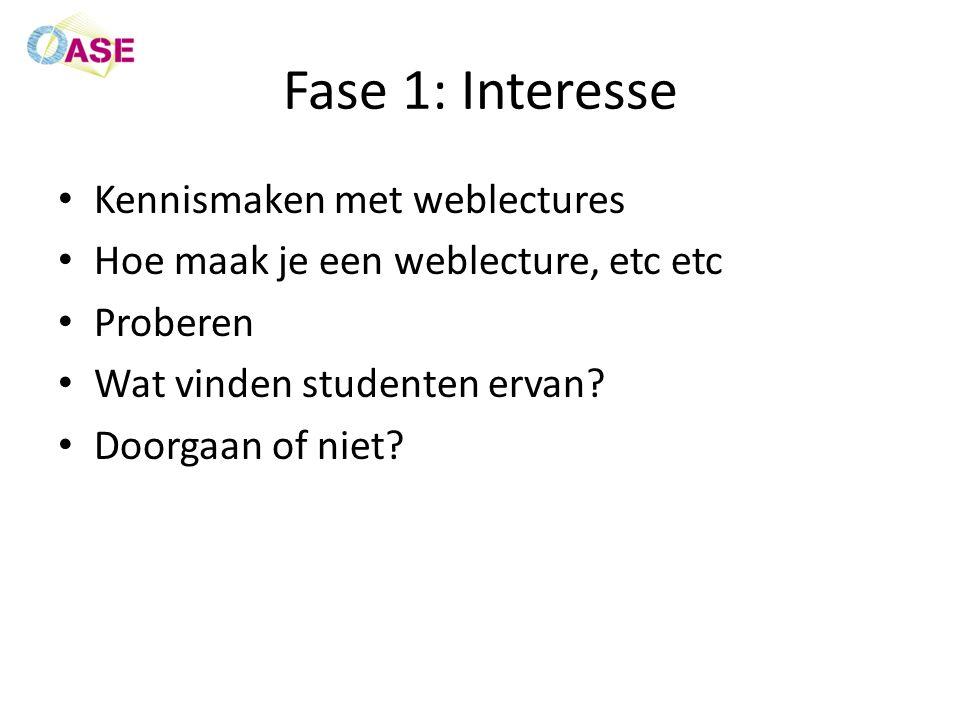 Fase 1: Interesse Kennismaken met weblectures Hoe maak je een weblecture, etc etc Proberen Wat vinden studenten ervan.